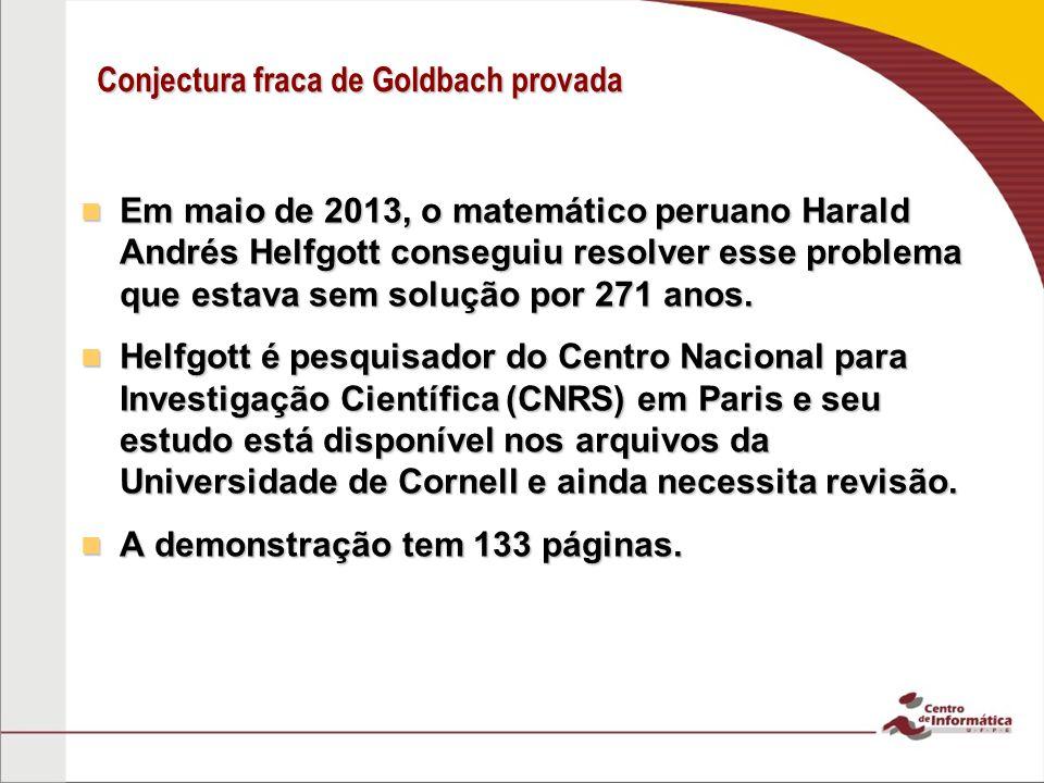 Conjectura fraca de Goldbach provada Em maio de 2013, o matemático peruano Harald Andrés Helfgott conseguiu resolver esse problema que estava sem solu