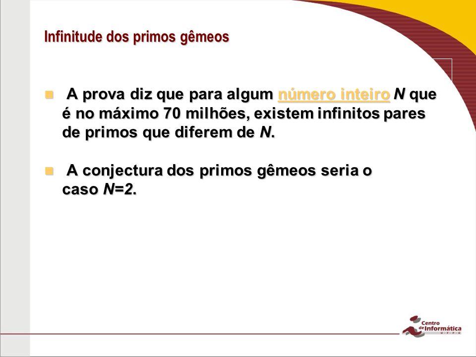 Infinitude dos primos gêmeos A prova diz que para algum número inteiro N que é no máximo 70 milhões, existem infinitos pares de primos que diferem de