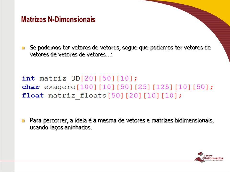 Matrizes N-Dimensionais Se podemos ter vetores de vetores, segue que podemos ter vetores de vetores de vetores de vetores...: Se podemos ter vetores d