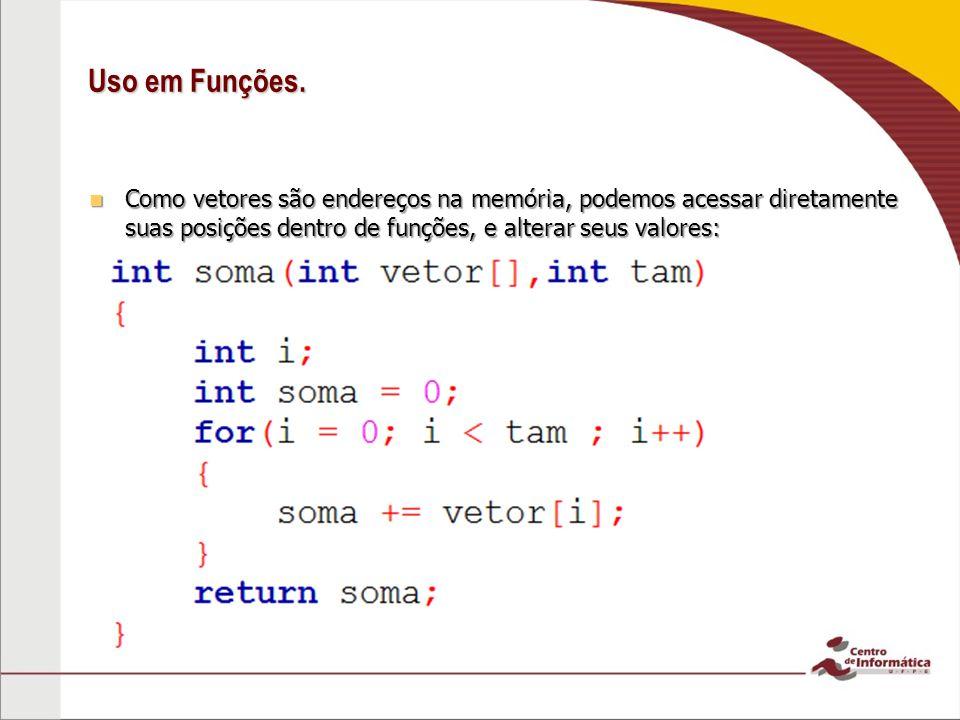 Uso em Funções. Como vetores são endereços na memória, podemos acessar diretamente suas posições dentro de funções, e alterar seus valores: Como vetor