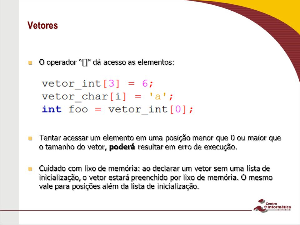 Vetores O operador [] dá acesso as elementos: O operador [] dá acesso as elementos: Tentar acessar um elemento em uma posição menor que 0 ou maior que