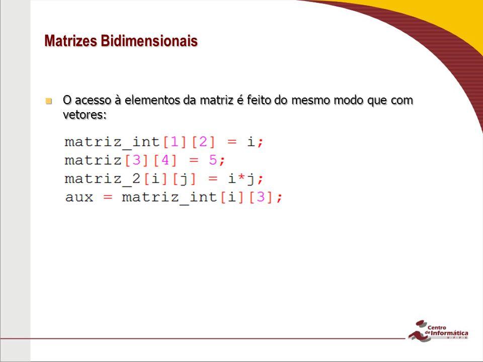 Matrizes Bidimensionais O acesso à elementos da matriz é feito do mesmo modo que com vetores: O acesso à elementos da matriz é feito do mesmo modo que
