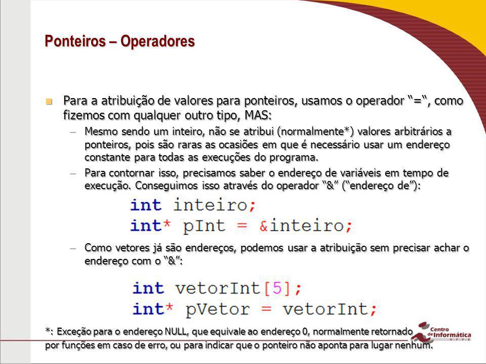 Ponteiros – Operadores Para o acesso ao conteúdo no endereço ao qual o ponteiro aponta, usamos o operador * (dereferenciador): Para o acesso ao conteúdo no endereço ao qual o ponteiro aponta, usamos o operador * (dereferenciador): –Podemos também usar a notação de vetores para acessar o conteúdo de um ponteiro (pois ponteiros são endereços, e vetores também*): –Que é equivalente a: *: da mesma forma, podemos usar o operador de dereferencia em vetores.