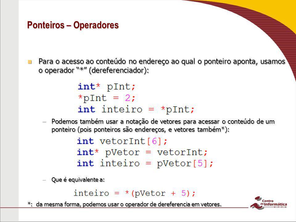 Ponteiros – Operadores Para o acesso ao conteúdo no endereço ao qual o ponteiro aponta, usamos o operador * (dereferenciador): Para o acesso ao conteú