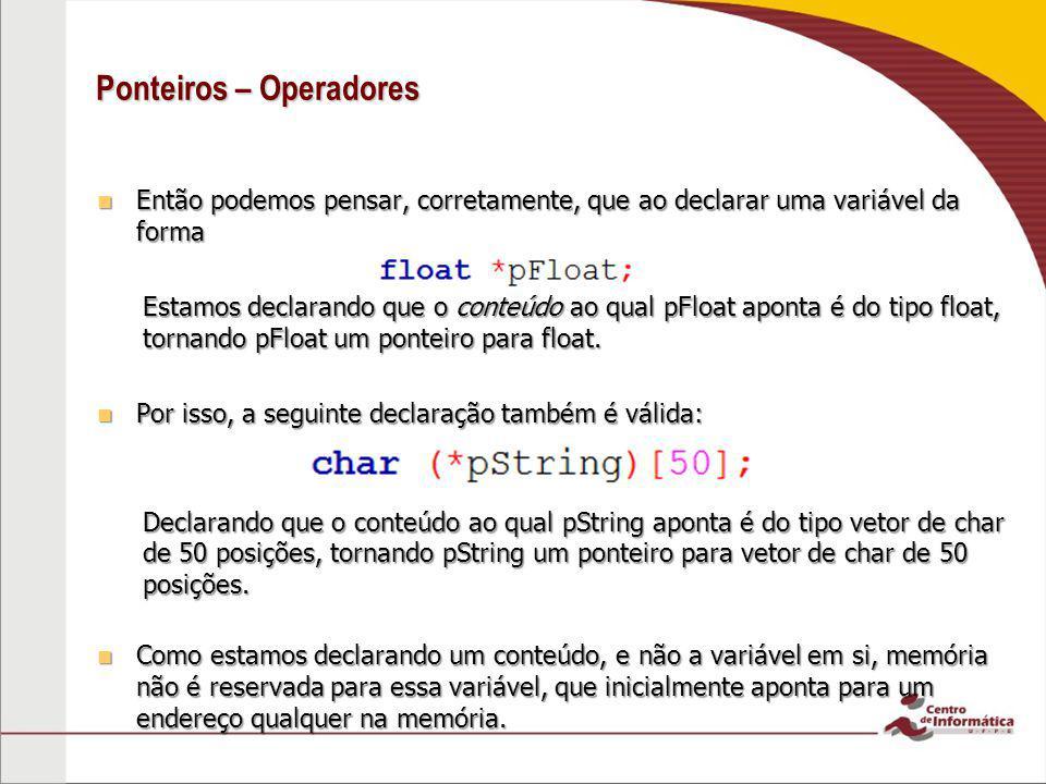 Ponteiros – Operadores Então podemos pensar, corretamente, que ao declarar uma variável da forma Então podemos pensar, corretamente, que ao declarar u