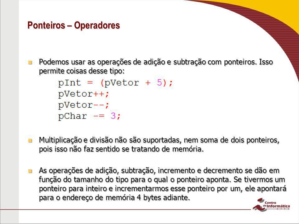 Ponteiros – Operadores Podemos usar as operações de adição e subtração com ponteiros. Isso permite coisas desse tipo: Podemos usar as operações de adi