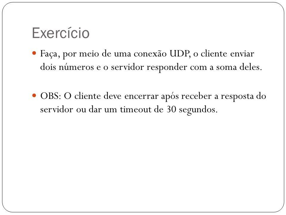 Exercício Faça, por meio de uma conexão UDP, o cliente enviar dois números e o servidor responder com a soma deles.