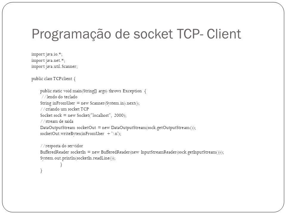 Programação de socket TCP - Server import java.io.*; import java.net.*; public class TCPserver { public static void main(String argv[]) throws Exception { String inFromClient; String outToClient; //socket de boas vindas ServerSocket welcomeSocket = new ServerSocket(2000); while(true) { //socket de conexão TCP Socket sock = welcomeSocket.accept(); //buffer de entrada, que recebe um stream BufferedReader socketIn = new BufferedReader(new InputStreamReader(sock.getInputStream())); inFromClient = socketIn.readLine(); outToClient = inFromClient.toUpperCase() + \n ; //stream de saida DataOutputStream socketOut = new DataOutputStream(sock.getOutputStream());//stream de saida //escrevendo no socket socketOut.writeBytes(outToClient); sock.close(); }