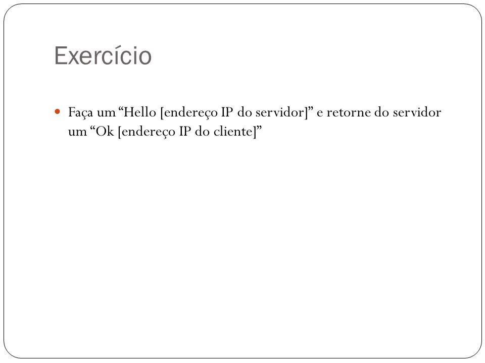 Exercício Faça um Hello [endereço IP do servidor] e retorne do servidor um HELLO [endereço IP do cliente] OBS: O cliente deve fechar a conexão após receber a resposta do servidor ou dar um timeout de 30 segundos.