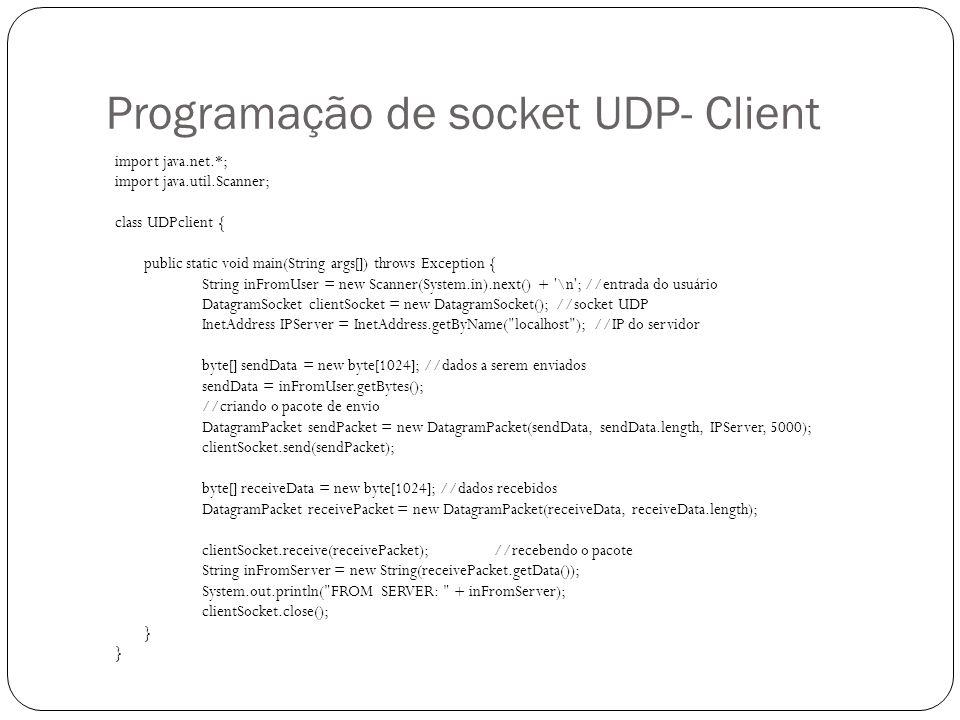Programação de socket UDP-Server import java.net.*; class UDPserver { public static void main(String args[]) throws Exception { DatagramSocket serverSocket = new DatagramSocket(5000); byte[] receiveData = new byte[1024], sendData = new byte[1024]; String inFromClient, outToClient; InetAddress clientIP; int port; while(true) { //pacote a ser recebido DatagramPacket receivePacket = new DatagramPacket(receiveData, receiveData.length); serverSocket.receive(receivePacket); //recebendo o pacotes inFromClient = new String(receivePacket.getData()); //colocando na string os dados recebidos clientIP = receivePacket.getAddress(); //pegando o IP e porta do pacote que chegou port = receivePacket.getPort(); outToClient = inFromClient.toUpperCase(); sendData = outToClient.getBytes(); //enviando pacote de resposta DatagramPacket sendPacket = new DatagramPacket(sendData, sendData.length, clientIP, port); serverSocket.send(sendPacket); }
