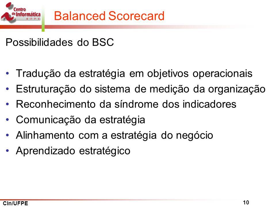 CIn/UFPE 10 Balanced Scorecard Possibilidades do BSC Tradução da estratégia em objetivos operacionais Estruturação do sistema de medição da organização Reconhecimento da síndrome dos indicadores Comunicação da estratégia Alinhamento com a estratégia do negócio Aprendizado estratégico