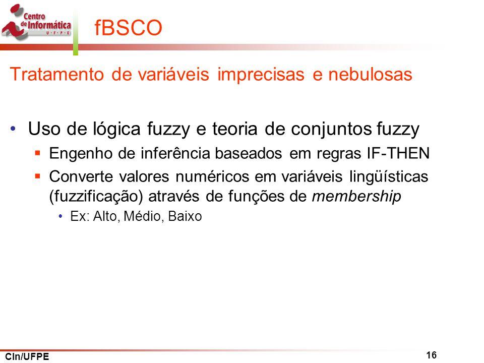 CIn/UFPE 16 fBSCO Tratamento de variáveis imprecisas e nebulosas Uso de lógica fuzzy e teoria de conjuntos fuzzy Engenho de inferência baseados em regras IF-THEN Converte valores numéricos em variáveis lingüísticas (fuzzificação) através de funções de membership Ex: Alto, Médio, Baixo