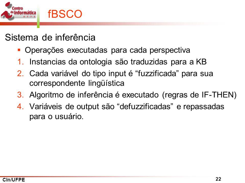 CIn/UFPE 22 fBSCO Sistema de inferência Operações executadas para cada perspectiva 1.Instancias da ontologia são traduzidas para a KB 2.Cada variável do tipo input é fuzzificada para sua correspondente lingüística 3.Algoritmo de inferência é executado (regras de IF-THEN) 4.Variáveis de output são defuzzificadas e repassadas para o usuário.
