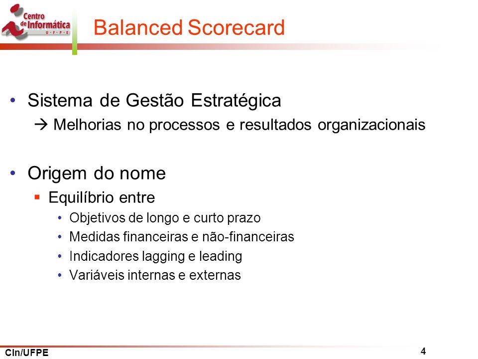 CIn/UFPE 4 Balanced Scorecard Sistema de Gestão Estratégica Melhorias no processos e resultados organizacionais Origem do nome Equilíbrio entre Objetivos de longo e curto prazo Medidas financeiras e não-financeiras Indicadores lagging e leading Variáveis internas e externas