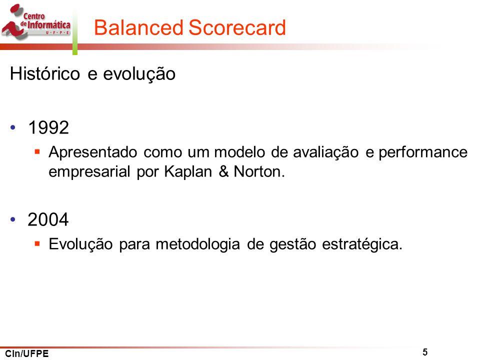 CIn/UFPE 5 Balanced Scorecard Histórico e evolução 1992 Apresentado como um modelo de avaliação e performance empresarial por Kaplan & Norton.