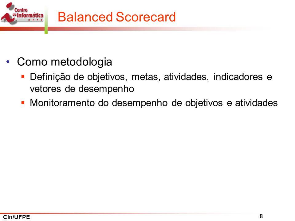 CIn/UFPE 8 Balanced Scorecard Como metodologia Definição de objetivos, metas, atividades, indicadores e vetores de desempenho Monitoramento do desempenho de objetivos e atividades