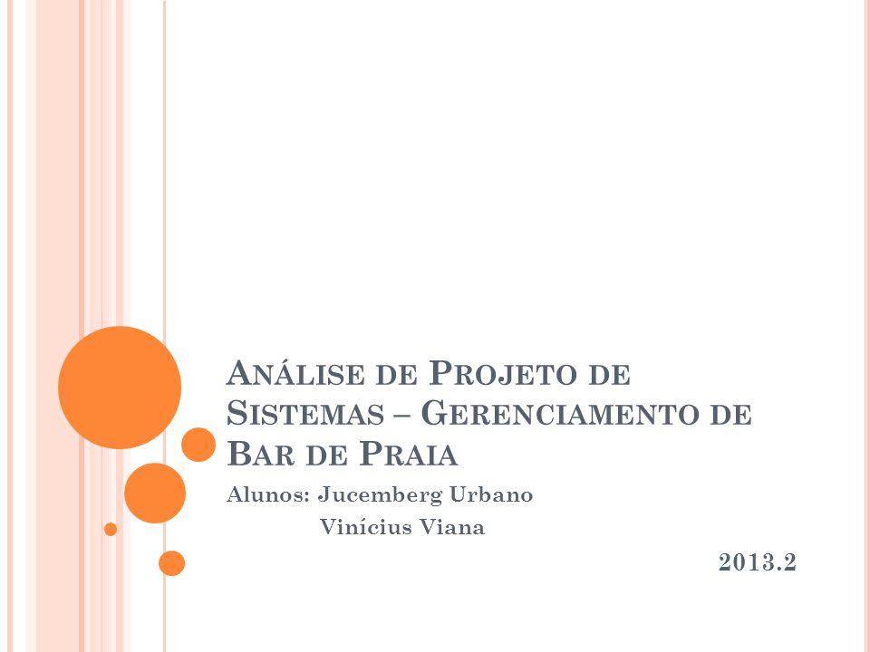A NÁLISE DE P ROJETO DE S ISTEMAS – G ERENCIAMENTO DE B AR DE P RAIA Alunos: Jucemberg Urbano Vinícius Viana 2013.2