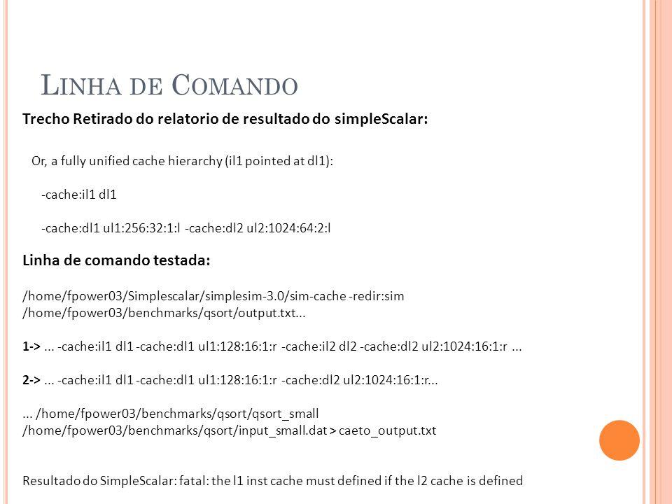 L INHA DE C OMANDO Trecho Retirado do relatorio de resultado do simpleScalar: Or, a fully unified cache hierarchy (il1 pointed at dl1): -cache:il1 dl1 -cache:dl1 ul1:256:32:1:l -cache:dl2 ul2:1024:64:2:l Linha de comando testada: /home/fpower03/Simplescalar/simplesim-3.0/sim-cache -redir:sim /home/fpower03/benchmarks/qsort/output.txt...