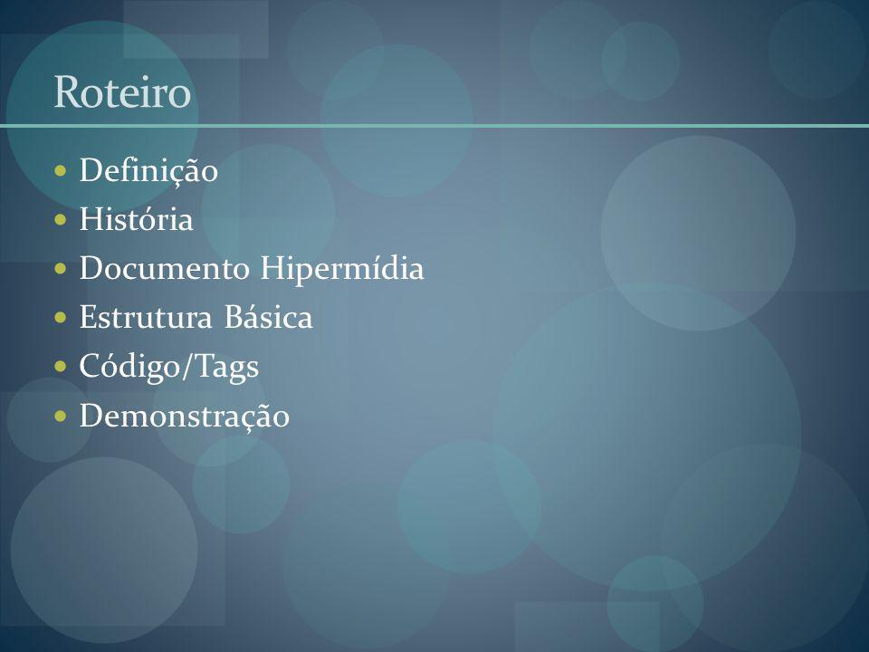 Roteiro Definição História Documento Hipermídia Estrutura Básica Código/Tags Demonstração