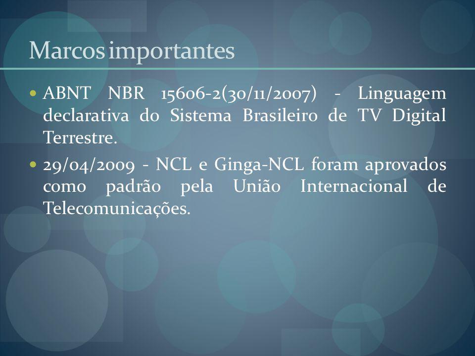 Marcos importantes ABNT NBR 15606-2(30/11/2007) - Linguagem declarativa do Sistema Brasileiro de TV Digital Terrestre. 29/04/2009 - NCL e Ginga-NCL fo