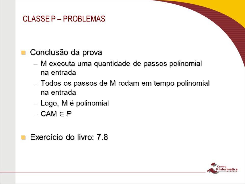 CLASSE P – PROBLEMAS Conclusão da prova Conclusão da prova –M executa uma quantidade de passos polinomial na entrada –Todos os passos de M rodam em tempo polinomial na entrada –Logo, M é polinomial –CAM P Exercício do livro: 7.8 Exercício do livro: 7.8