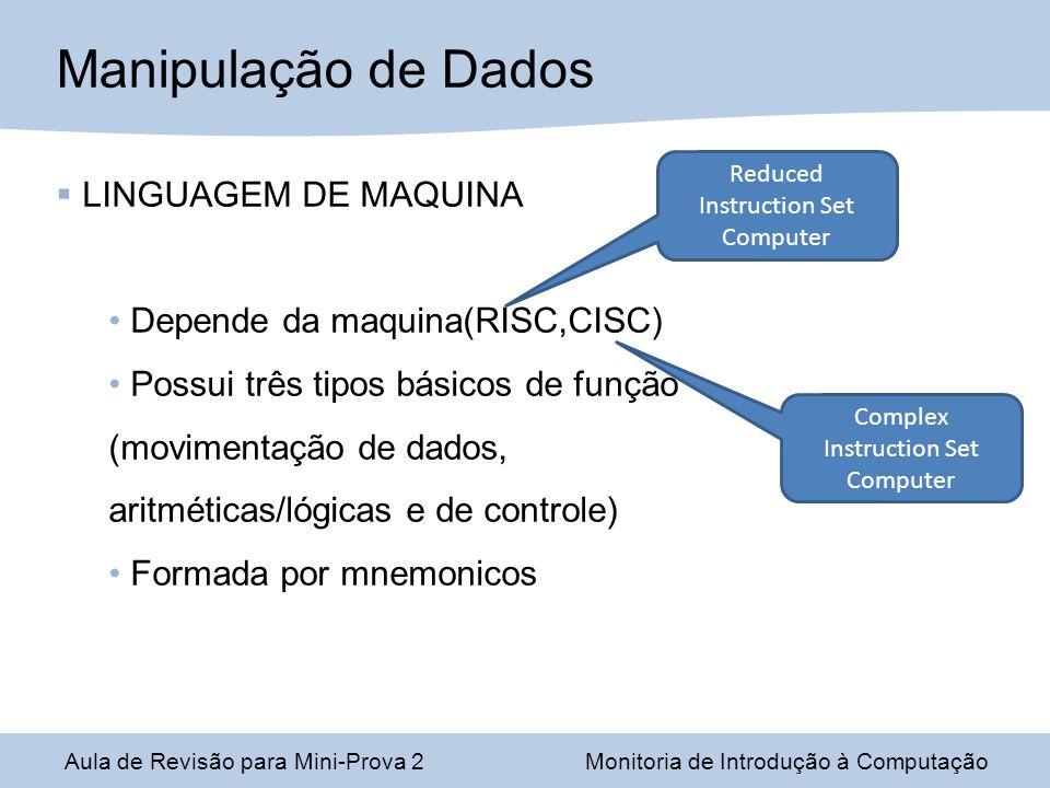 Aula de Revisão para Mini-Prova 2Monitoria de Introdução à Computação Manipulação de Dados LINGUAGEM DE MAQUINA Depende da maquina(RISC,CISC) Possui três tipos básicos de função (movimentação de dados, aritméticas/lógicas e de controle) Formada por mnemonicos Reduced Instruction Set Computer Complex Instruction Set Computer
