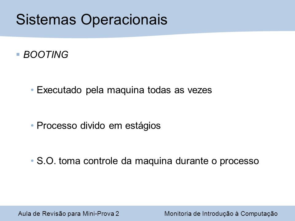 Aula de Revisão para Mini-Prova 2Monitoria de Introdução à Computação Sistemas Operacionais BOOTING Executado pela maquina todas as vezes Processo divido em estágios S.O.