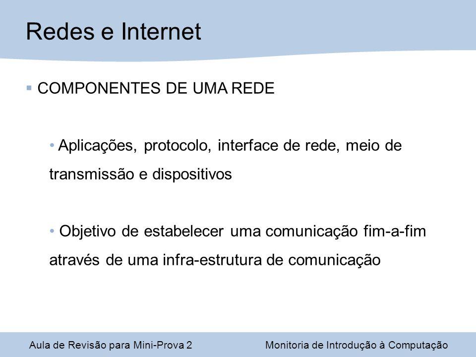Aula de Revisão para Mini-Prova 2Monitoria de Introdução à Computação Redes e Internet COMPONENTES DE UMA REDE Aplicações, protocolo, interface de rede, meio de transmissão e dispositivos Objetivo de estabelecer uma comunicação fim-a-fim através de uma infra-estrutura de comunicação