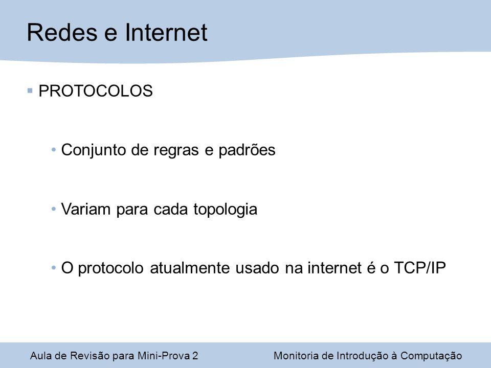 Aula de Revisão para Mini-Prova 2Monitoria de Introdução à Computação Redes e Internet PROTOCOLOS Conjunto de regras e padrões Variam para cada topologia O protocolo atualmente usado na internet é o TCP/IP