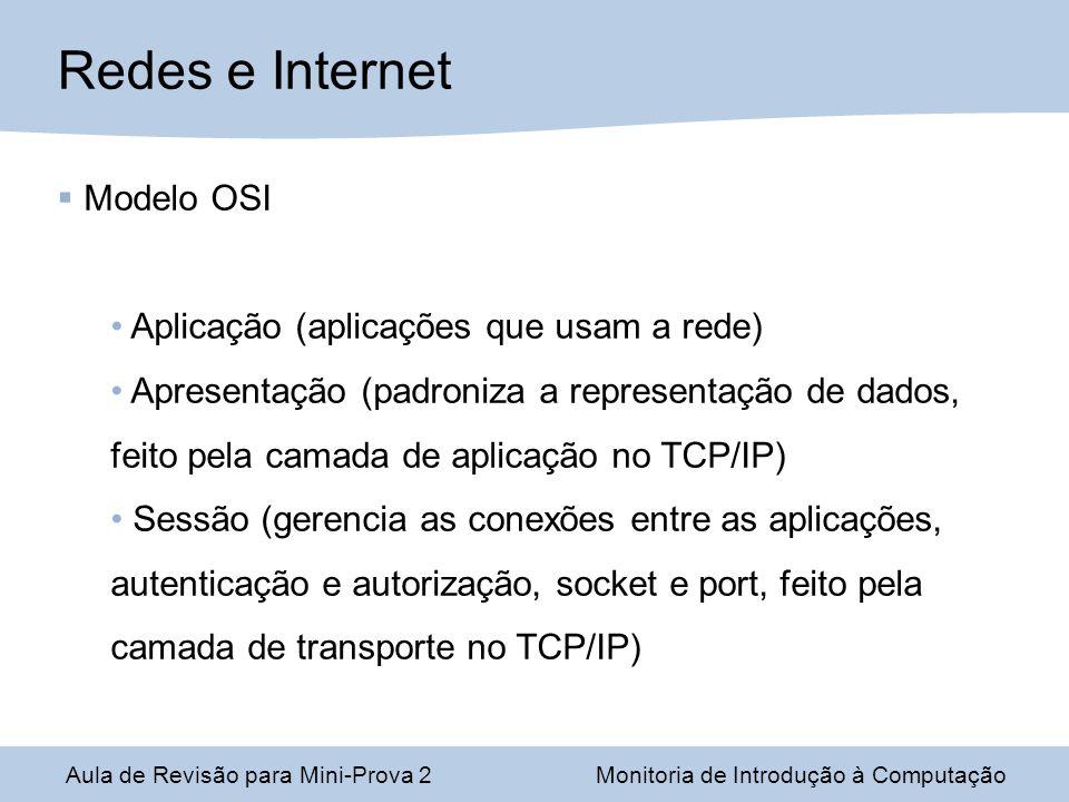 Aula de Revisão para Mini-Prova 2Monitoria de Introdução à Computação Redes e Internet Modelo OSI Aplicação (aplicações que usam a rede) Apresentação (padroniza a representação de dados, feito pela camada de aplicação no TCP/IP) Sessão (gerencia as conexões entre as aplicações, autenticação e autorização, socket e port, feito pela camada de transporte no TCP/IP)
