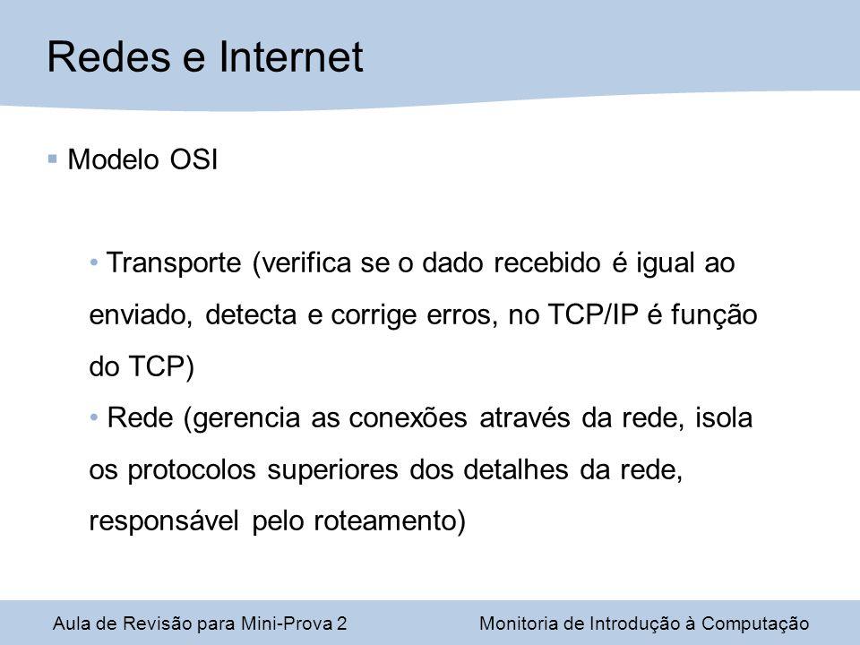 Aula de Revisão para Mini-Prova 2Monitoria de Introdução à Computação Redes e Internet Modelo OSI Transporte (verifica se o dado recebido é igual ao enviado, detecta e corrige erros, no TCP/IP é função do TCP) Rede (gerencia as conexões através da rede, isola os protocolos superiores dos detalhes da rede, responsável pelo roteamento)