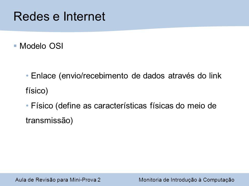 Aula de Revisão para Mini-Prova 2Monitoria de Introdução à Computação Redes e Internet Modelo OSI Enlace (envio/recebimento de dados através do link físico) Físico (define as características físicas do meio de transmissão)