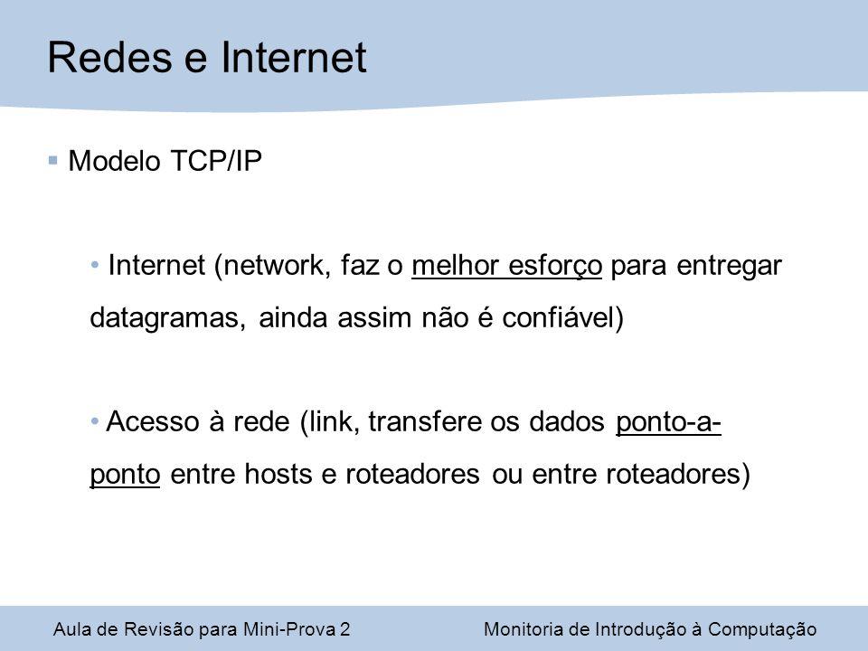 Aula de Revisão para Mini-Prova 2Monitoria de Introdução à Computação Redes e Internet Modelo TCP/IP Internet (network, faz o melhor esforço para entregar datagramas, ainda assim não é confiável) Acesso à rede (link, transfere os dados ponto-a- ponto entre hosts e roteadores ou entre roteadores)