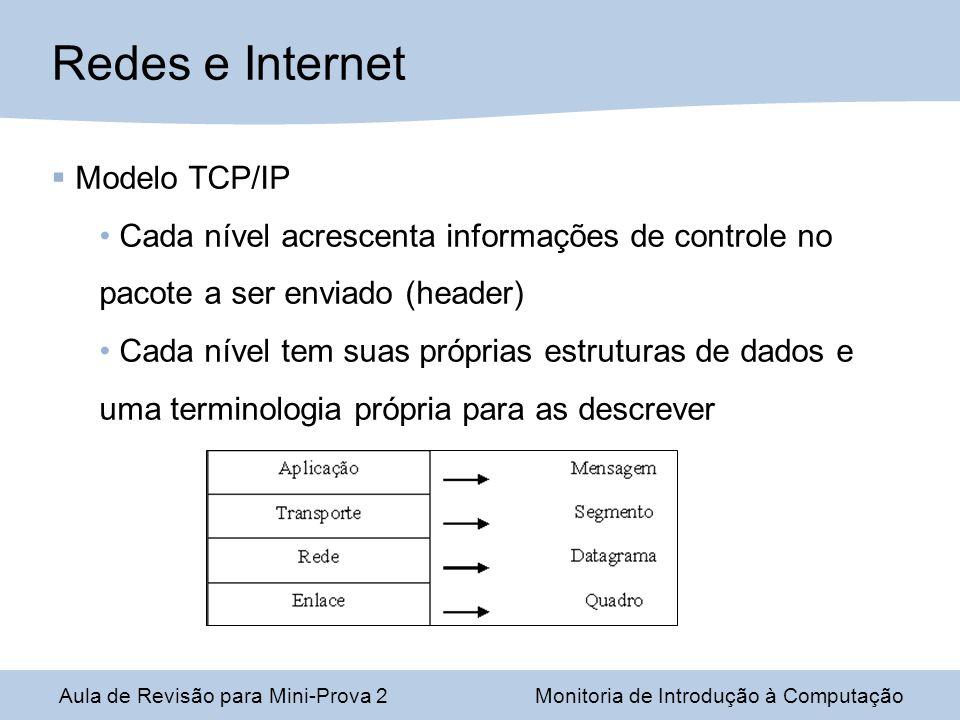 Aula de Revisão para Mini-Prova 2Monitoria de Introdução à Computação Redes e Internet Modelo TCP/IP Cada nível acrescenta informações de controle no pacote a ser enviado (header) Cada nível tem suas próprias estruturas de dados e uma terminologia própria para as descrever
