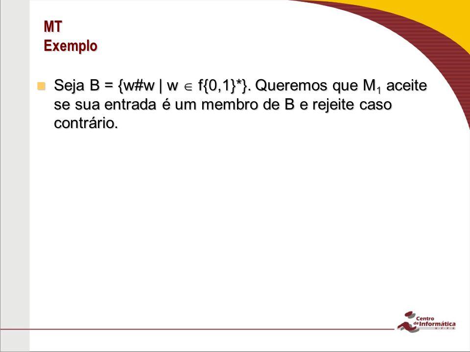 MT Exemplo Seja B = {w#w | w f{0,1}*}. Queremos que M 1 aceite se sua entrada é um membro de B e rejeite caso contrário. Seja B = {w#w | w f{0,1}*}. Q