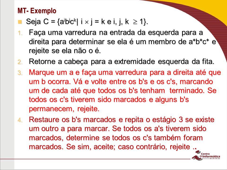 MT- Exemplo Seja C = {a i b j c k | i j = k e i, j, k 1}. Seja C = {a i b j c k | i j = k e i, j, k 1}. 1. Faça uma varredura na entrada da esquerda p