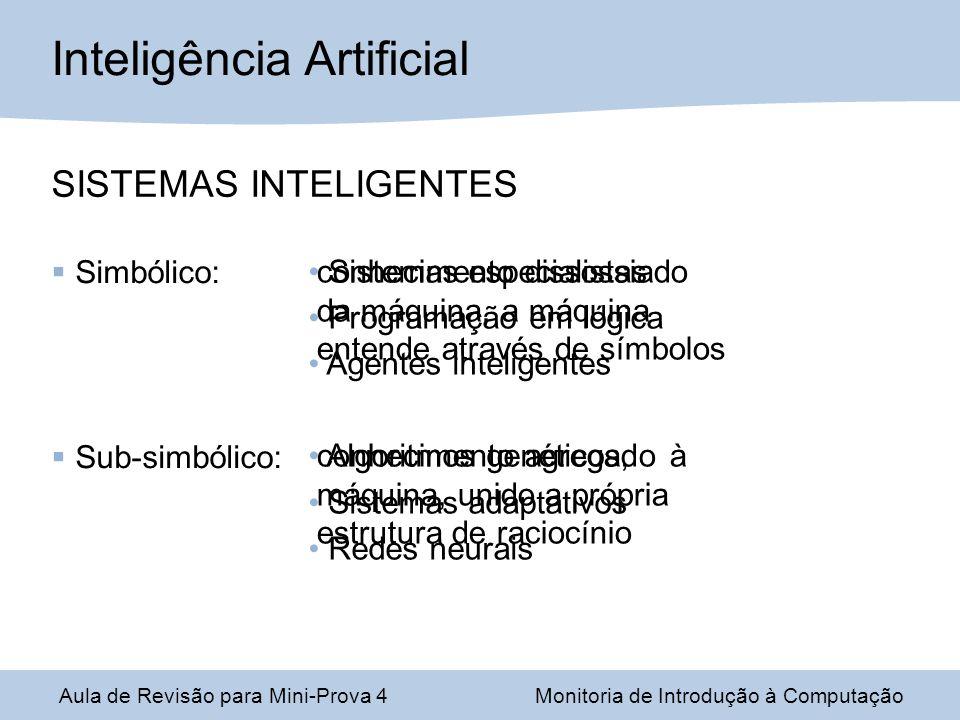 Aula de Revisão para Mini-Prova 4Monitoria de Introdução à Computação Inteligência Artificial SISTEMAS INTELIGENTES Simbólico: Sub-simbólico: conhecimento dissossiado da máquina, a máquina entende através de símbolos conhecimento agregado à máquina, unido a própria estrutura de raciocínio Sistemas especialistas Programação em lógica Agentes inteligentes Algoritmos genéticos, Sistemas adaptativos Redes neurais
