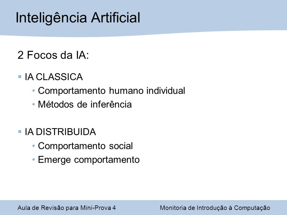 Aula de Revisão para Mini-Prova 4Monitoria de Introdução à Computação Inteligência Artificial 2 Focos da IA: IA CLASSICA Comportamento humano individual Métodos de inferência IA DISTRIBUIDA Comportamento social Emerge comportamento