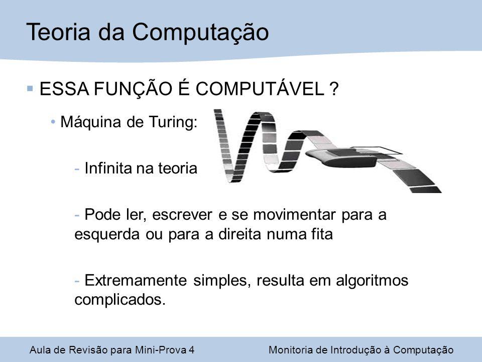 Aula de Revisão para Mini-Prova 4Monitoria de Introdução à Computação ESSA FUNÇÃO É COMPUTÁVEL ? Máquina de Turing:  Infinita na teoria  Pode ler, e