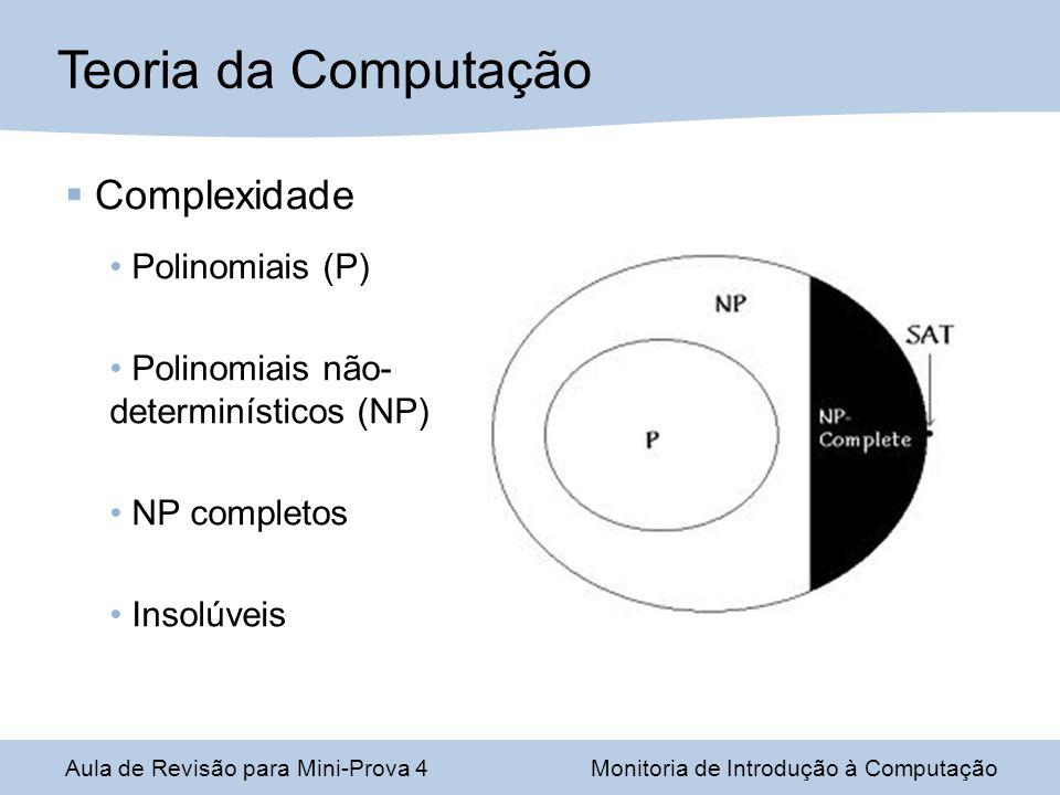 Aula de Revisão para Mini-Prova 4Monitoria de Introdução à Computação Complexidade Polinomiais (P) Polinomiais não- determinísticos (NP) NP completos Insolúveis Teoria da Computação