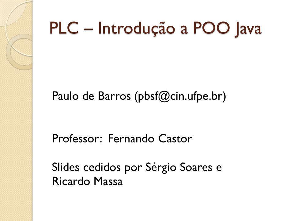 PLC – Introdução a POO Java Paulo de Barros (pbsf@cin.ufpe.br) Professor: Fernando Castor Slides cedidos por Sérgio Soares e Ricardo Massa