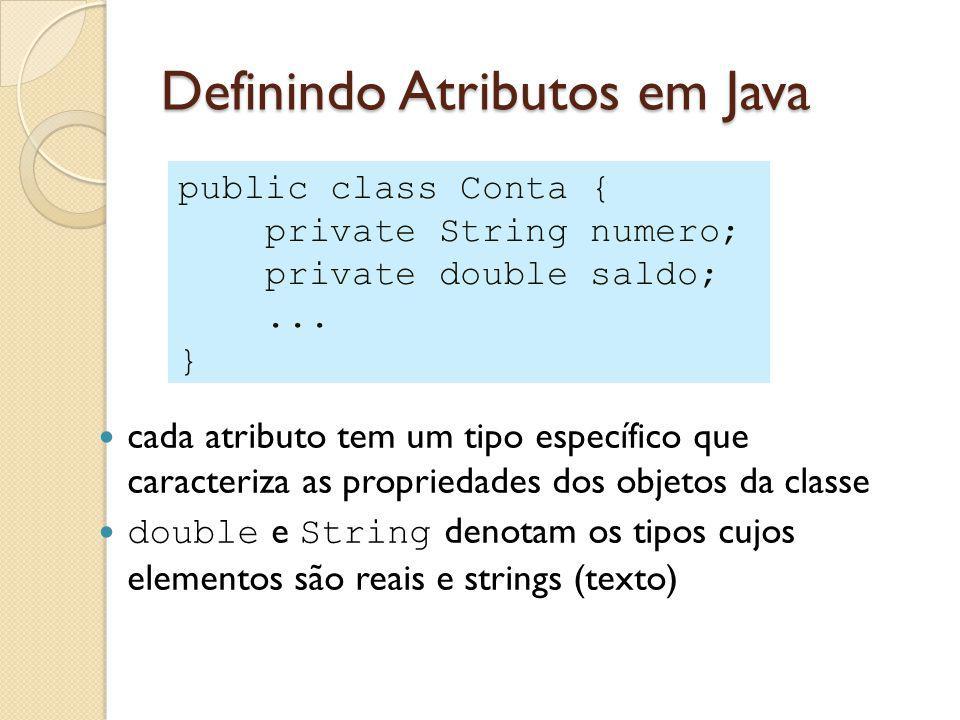 Definindo Atributos em Java cada atributo tem um tipo específico que caracteriza as propriedades dos objetos da classe double e String denotam os tipos cujos elementos são reais e strings (texto) public class Conta { private String numero; private double saldo;...