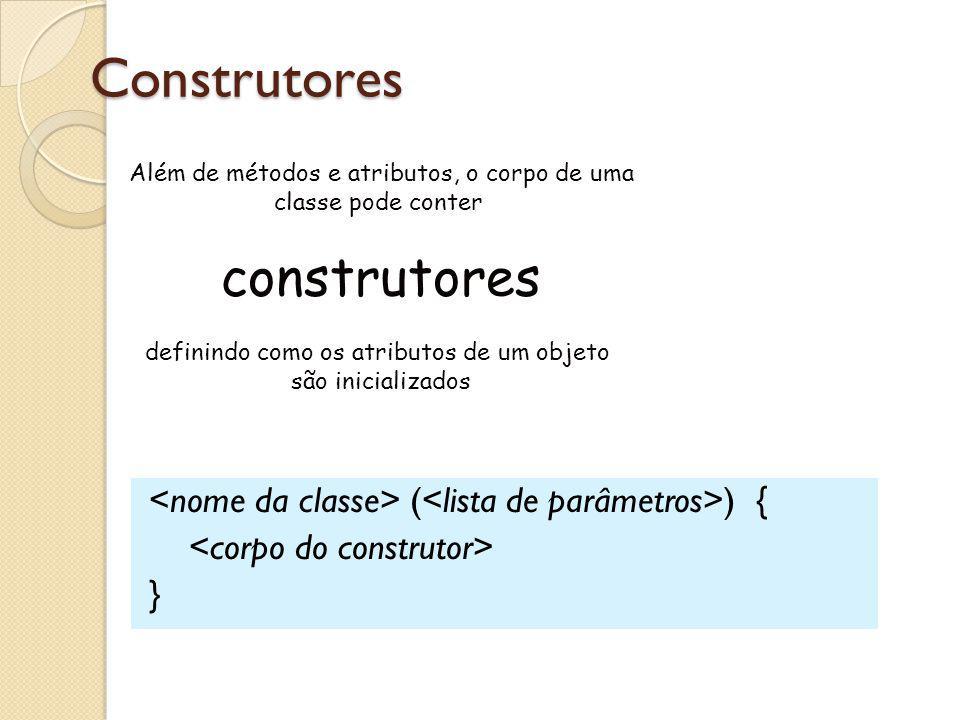 Construtores ( ) { } Além de métodos e atributos, o corpo de uma classe pode conter construtores definindo como os atributos de um objeto são iniciali