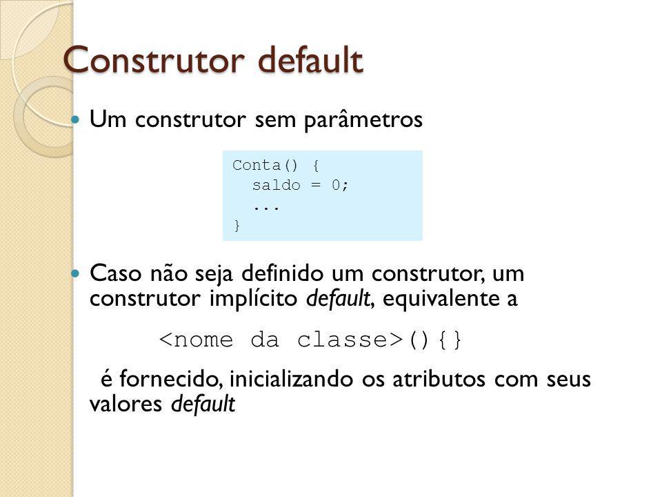 Construtor default Um construtor sem parâmetros Caso não seja definido um construtor, um construtor implícito default, equivalente a (){} é fornecido, inicializando os atributos com seus valores default Conta() { saldo = 0;...