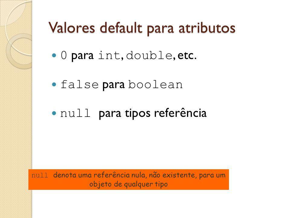Valores default para atributos 0 para int, double, etc. false para boolean null para tipos referência null denota uma referência nula, não existente,