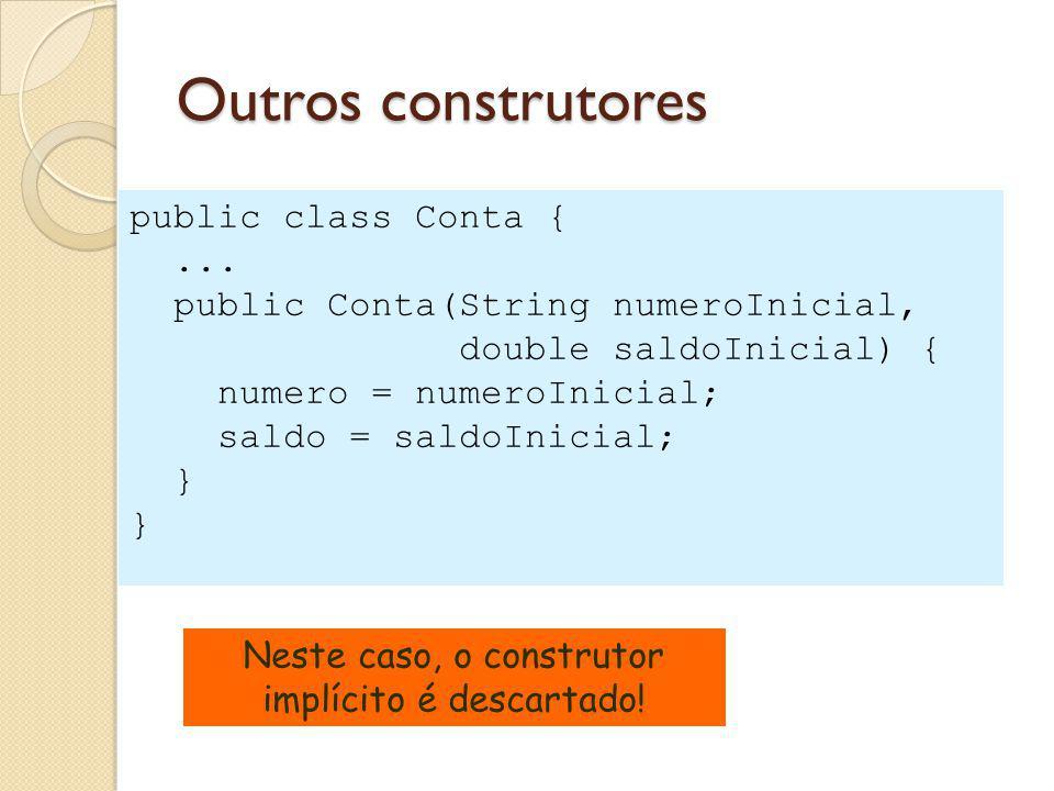 Outros construtores public class Conta {... public Conta(String numeroInicial, double saldoInicial) { numero = numeroInicial; saldo = saldoInicial; }