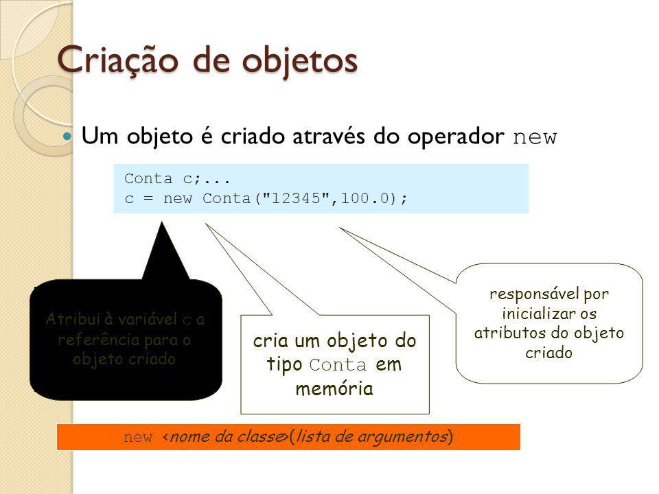Criação de objetos Um objeto é criado através do operador new cria um objeto do tipo Conta em memória responsável por inicializar os atributos do obje