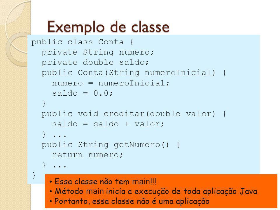 Exemplo de classe public class Conta { private String numero; private double saldo; public Conta(String numeroInicial) { numero = numeroInicial; saldo = 0.0; } public void creditar(double valor) { saldo = saldo + valor; }...