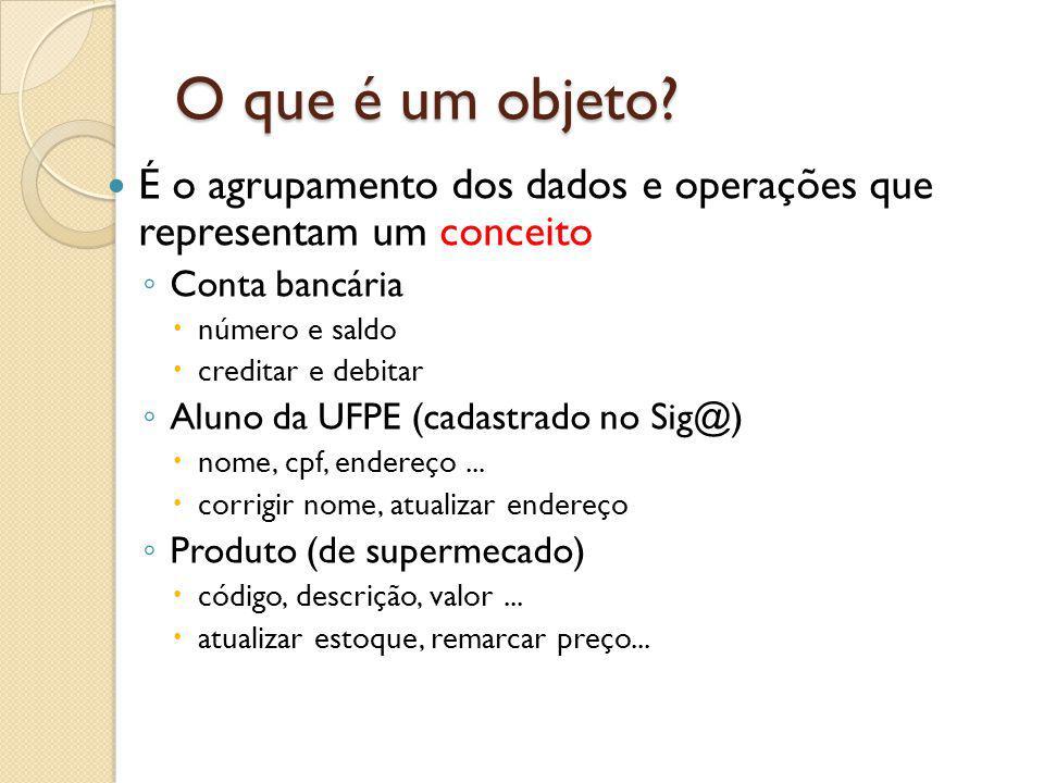 O que é um objeto? É o agrupamento dos dados e operações que representam um conceito Conta bancária número e saldo creditar e debitar Aluno da UFPE (c