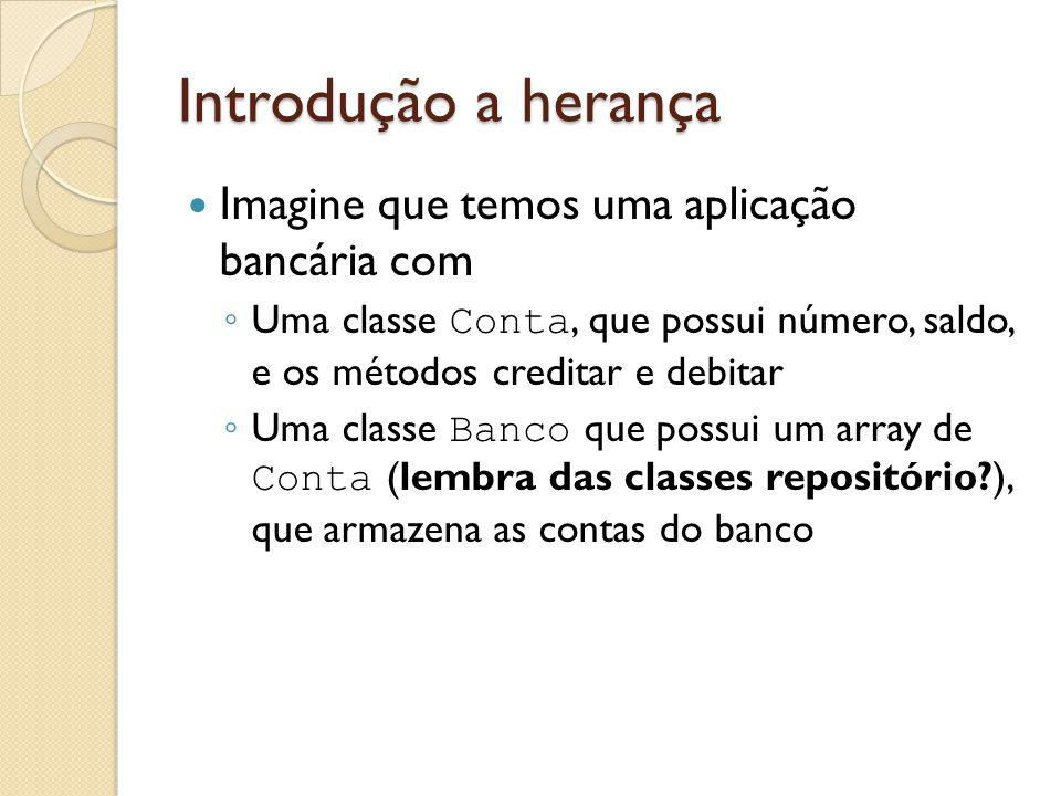 Introdução a herança Imagine que temos uma aplicação bancária com Uma classe Conta, que possui número, saldo, e os métodos creditar e debitar Uma clas